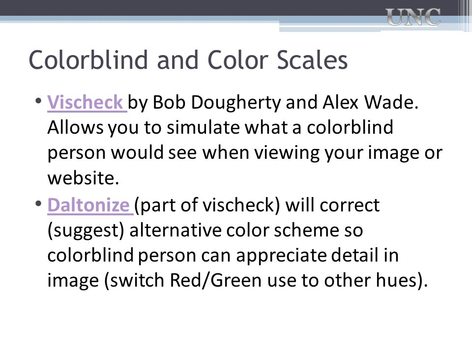 Colorblind and Color Scales Vischeck by Bob Dougherty and Alex Wade. Allows you to simulate what a colorblind person would see when viewing your image
