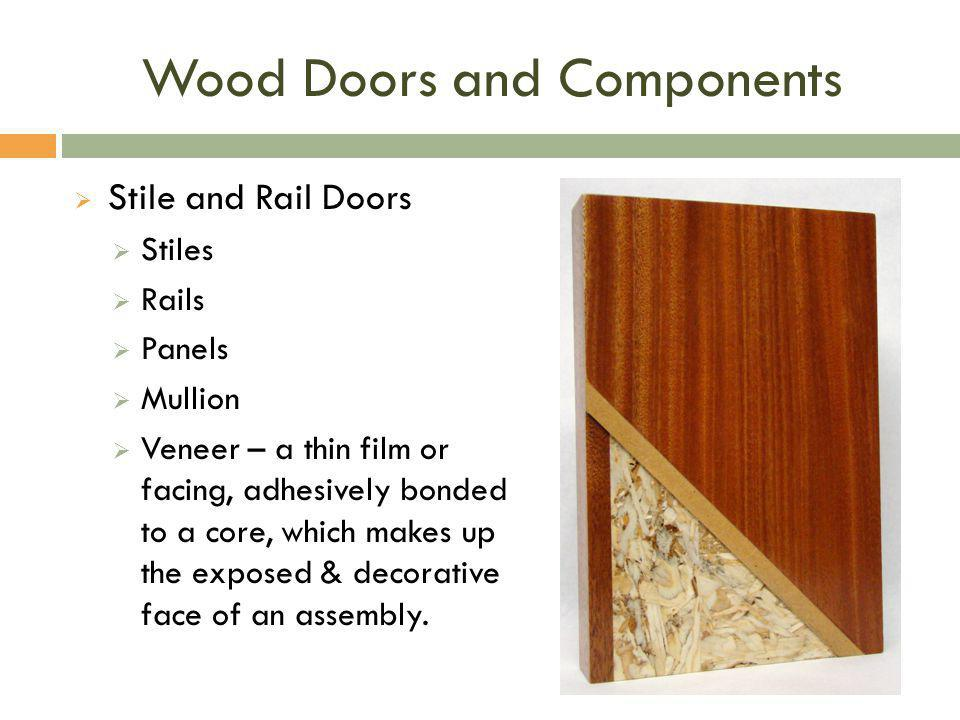 Wood Doors and Components  Stile and Rail Doors  Stiles  Rails  Panels  Mullion  Veneer – a thin film or facing, adhesively bonded to a core, wh