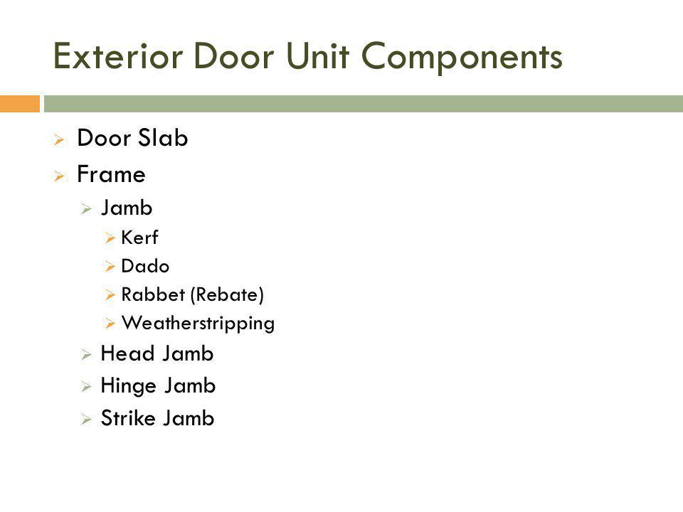 Exterior Door Unit Components  Door Slab  Frame  Jamb  Kerf  Dado  Rabbet (Rebate)  Weatherstripping  Head Jamb  Hinge Jamb  Strike Jamb
