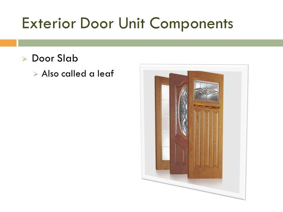 Exterior Door Unit Components  Door Slab  Also called a leaf