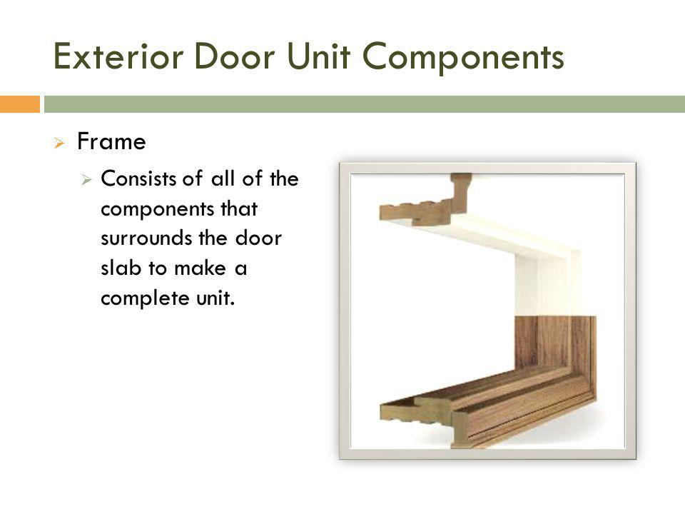 Exterior Door Unit Components  Frame  Consists of all of the components that surrounds the door slab to make a complete unit.
