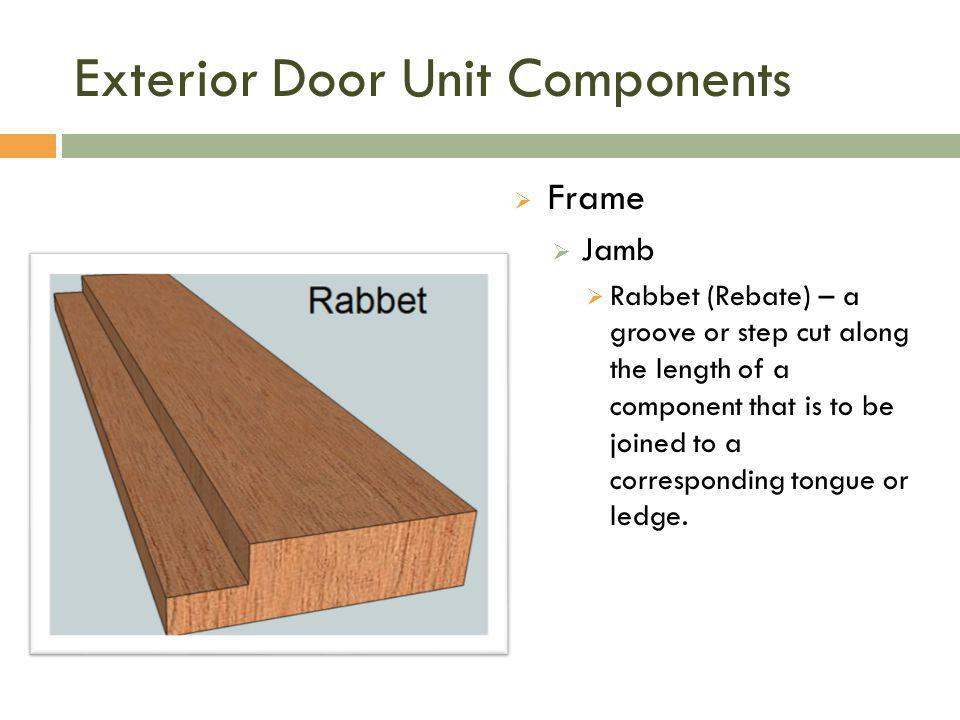 Exterior Door Unit Components  Frame  Jamb  Rabbet (Rebate) – a groove or step cut along the length of a component that is to be joined to a corres