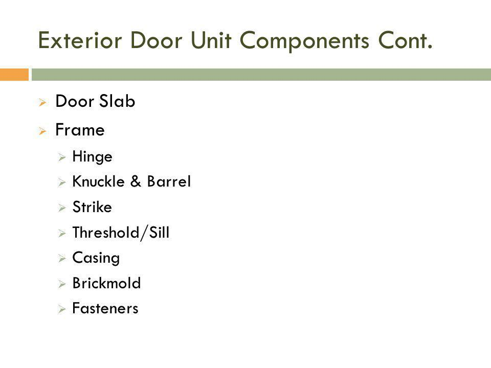 Exterior Door Unit Components Cont.  Door Slab  Frame  Hinge  Knuckle & Barrel  Strike  Threshold/Sill  Casing  Brickmold  Fasteners