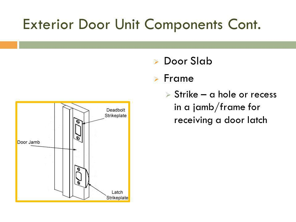 Exterior Door Unit Components Cont.  Door Slab  Frame  Strike – a hole or recess in a jamb/frame for receiving a door latch