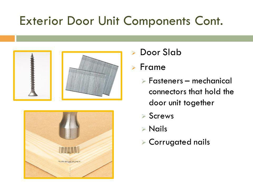 Exterior Door Unit Components Cont.  Door Slab  Frame  Fasteners – mechanical connectors that hold the door unit together  Screws  Nails  Corrug