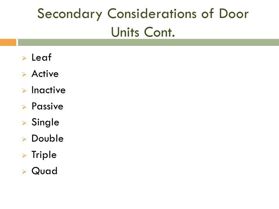 Secondary Considerations of Door Units Cont.  Leaf  Active  Inactive  Passive  Single  Double  Triple  Quad