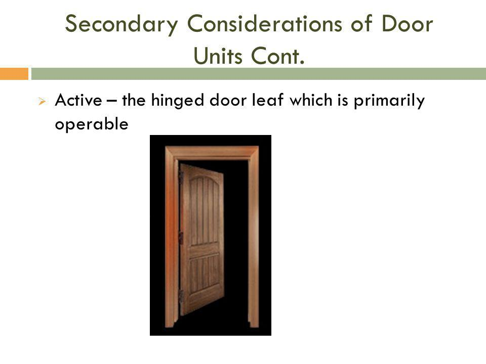 Secondary Considerations of Door Units Cont.  Active – the hinged door leaf which is primarily operable
