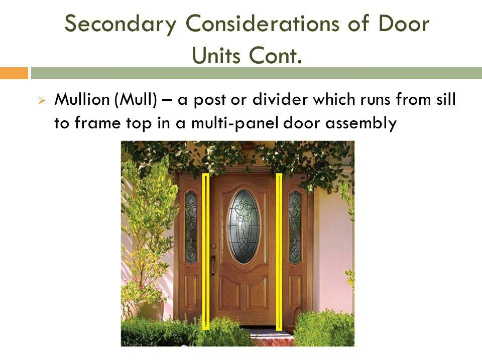Secondary Considerations of Door Units Cont.  Mullion (Mull) – a post or divider which runs from sill to frame top in a multi-panel door assembly