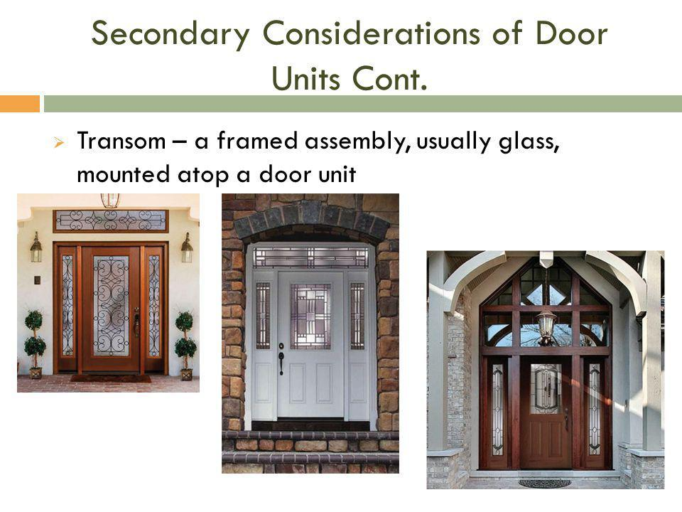 Secondary Considerations of Door Units Cont.  Transom – a framed assembly, usually glass, mounted atop a door unit