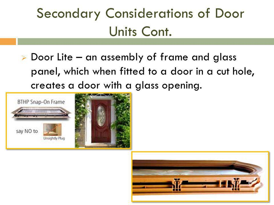 Secondary Considerations of Door Units Cont.  Door Lite – an assembly of frame and glass panel, which when fitted to a door in a cut hole, creates a