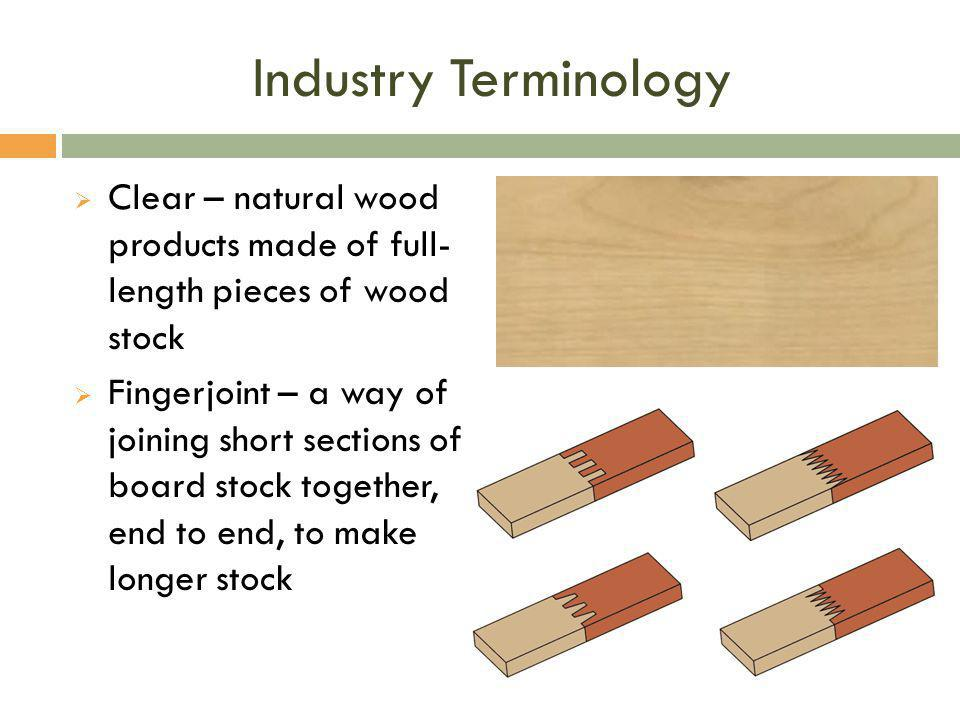 Industry Terminology  Clear – natural wood products made of full- length pieces of wood stock  Fingerjoint – a way of joining short sections of boar