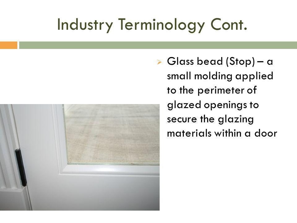 Industry Terminology Cont.  Glass bead (Stop) – a small molding applied to the perimeter of glazed openings to secure the glazing materials within a