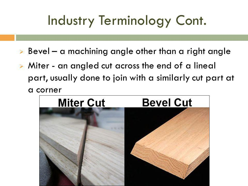 Industry Terminology Cont.  Bevel – a machining angle other than a right angle  Miter - an angled cut across the end of a lineal part, usually done