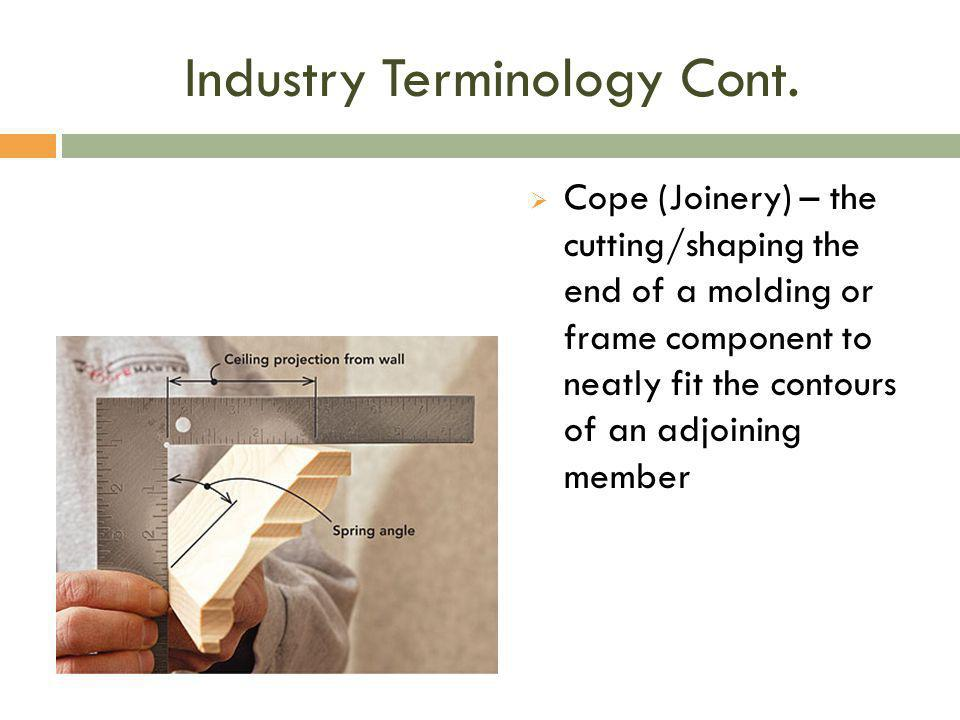 Industry Terminology Cont.  Cope (Joinery) – the cutting/shaping the end of a molding or frame component to neatly fit the contours of an adjoining m
