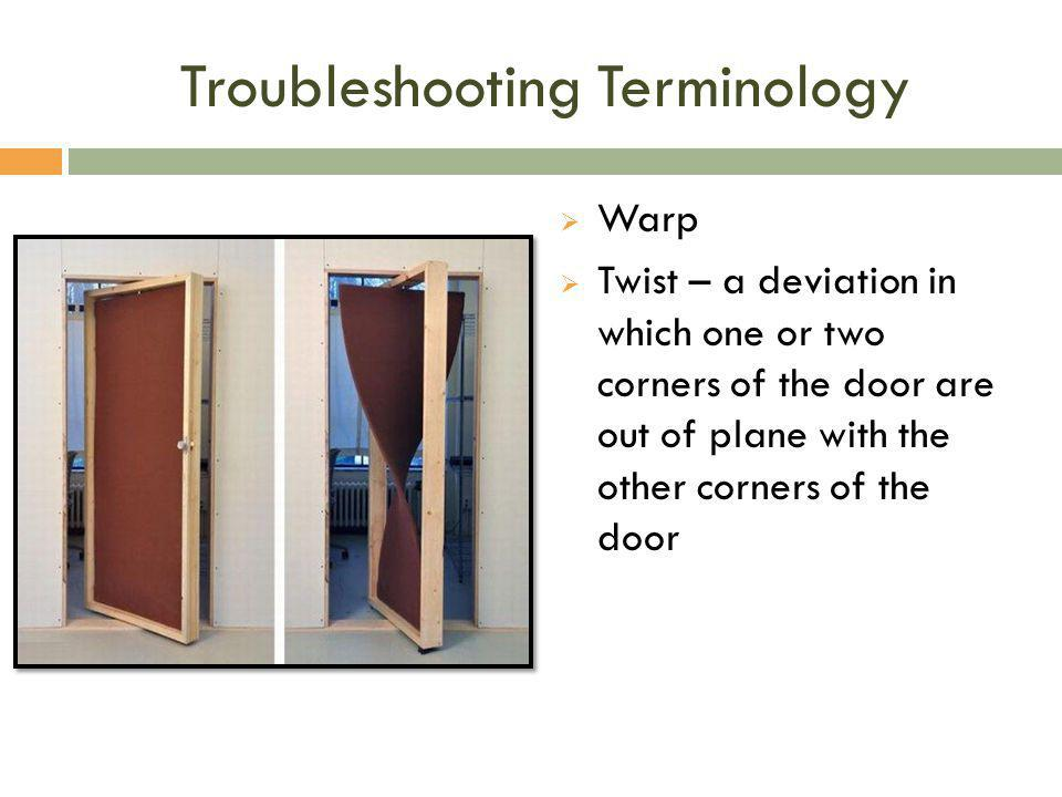 Troubleshooting Terminology  Warp  Twist – a deviation in which one or two corners of the door are out of plane with the other corners of the door