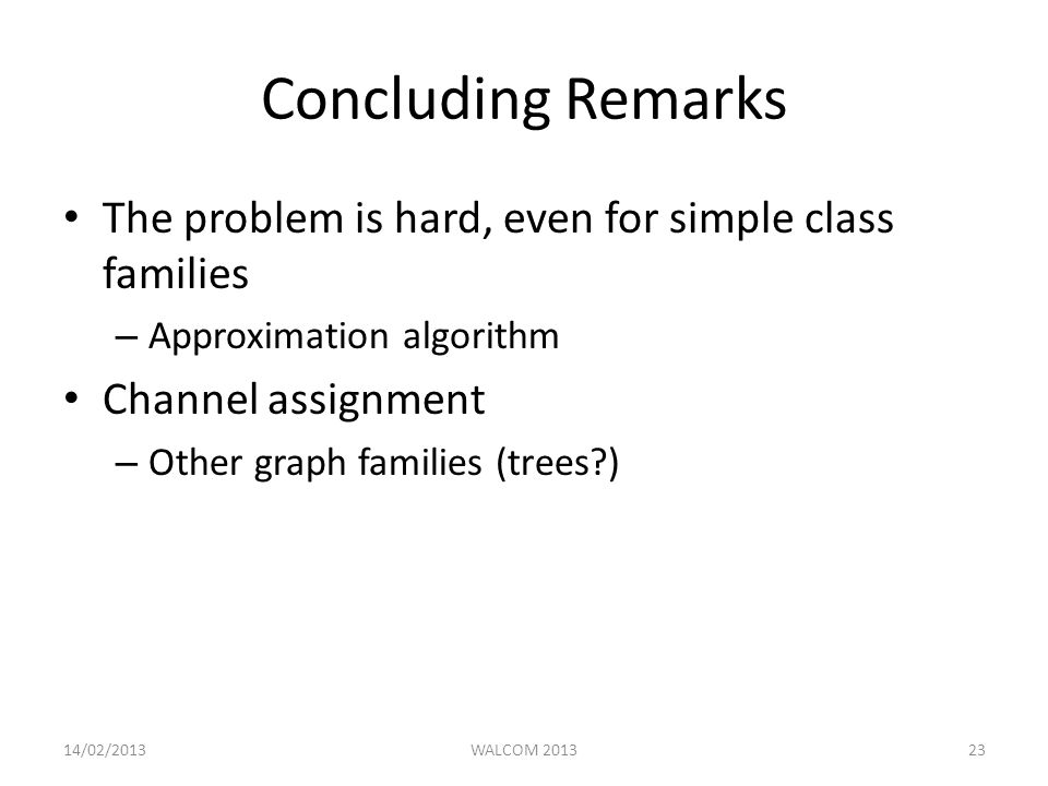 Concluding Remarks The problem is hard, even for simple class families – Approximation algorithm Channel assignment – Other graph families (trees ) 14/02/2013WALCOM