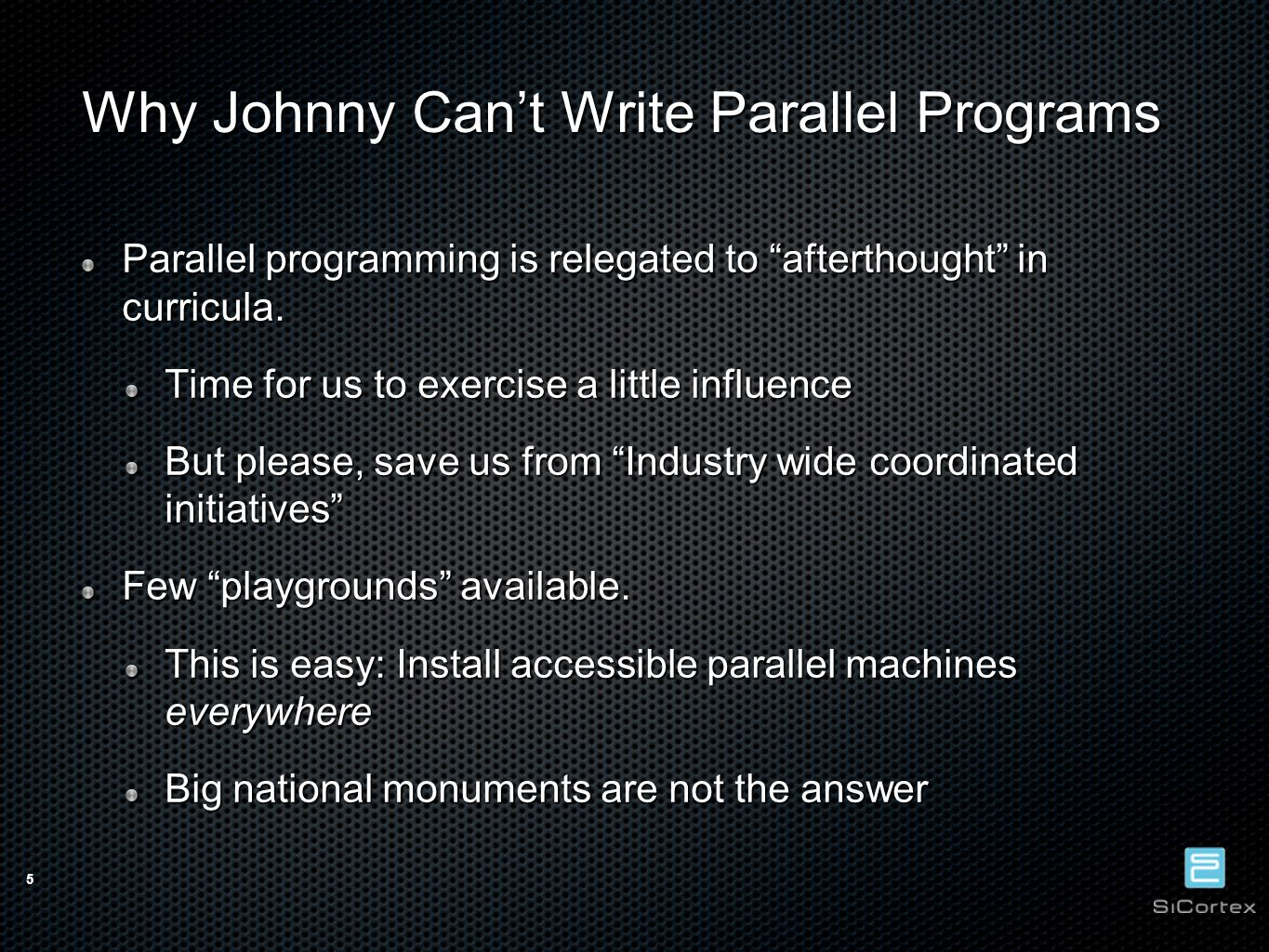 5 Why Johnny Can't Write Parallel Programs Parallel programming is relegated to afterthought in curricula.