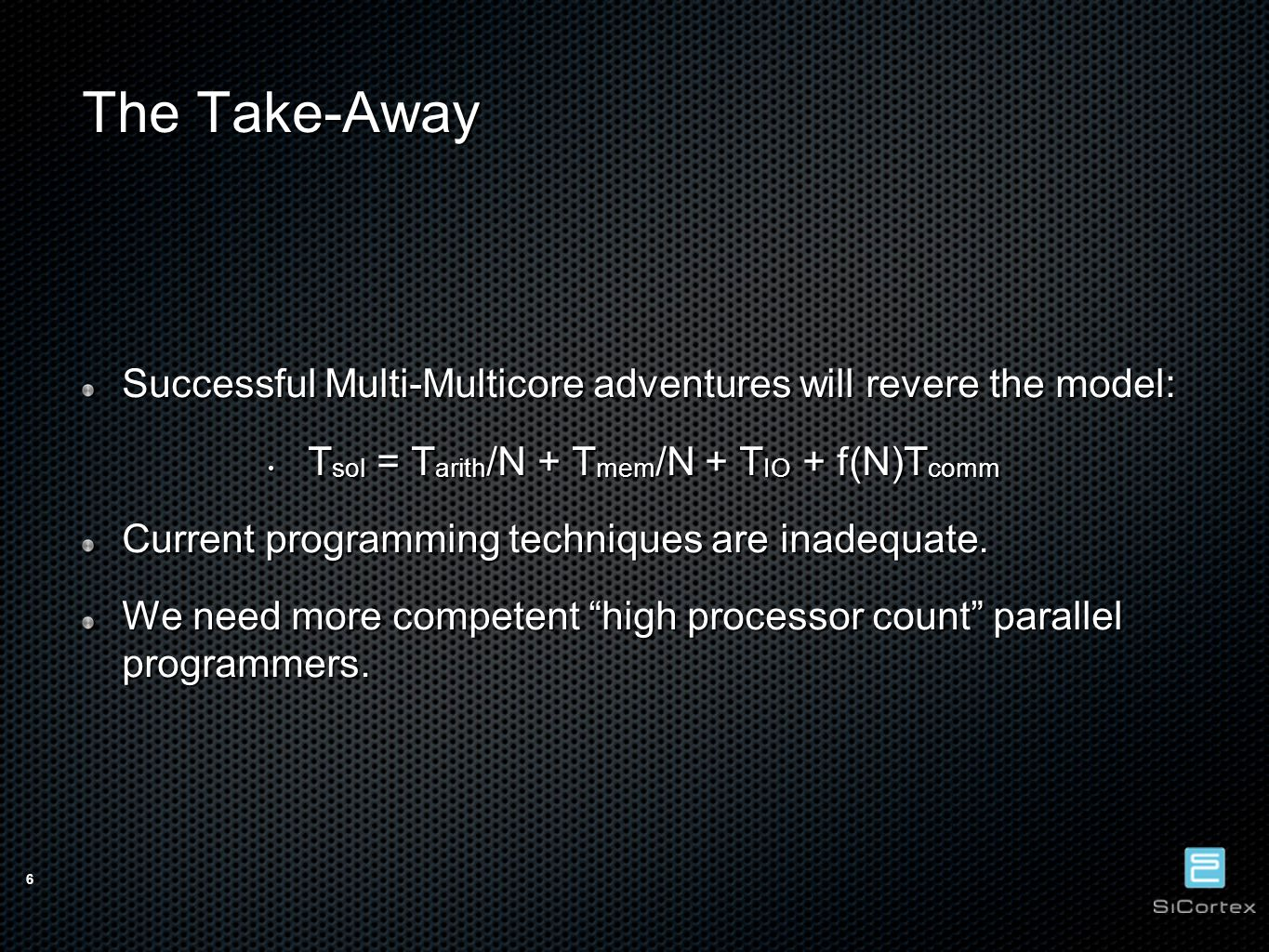 6 The Take-Away Successful Multi-Multicore adventures will revere the model: T sol = T arith /N + T mem /N + T IO + f(N)T comm T sol = T arith /N + T mem /N + T IO + f(N)T comm Current programming techniques are inadequate.