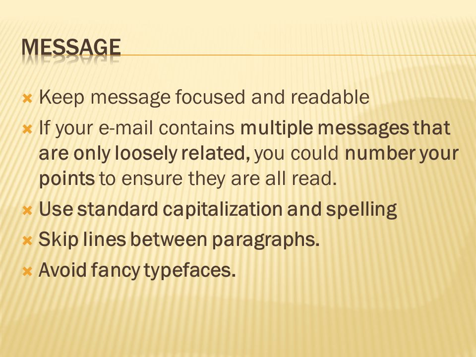  Keep message focused and readable  If your e-mail contains multiple messages that are only loosely related, you could number your points to ensure they are all read.
