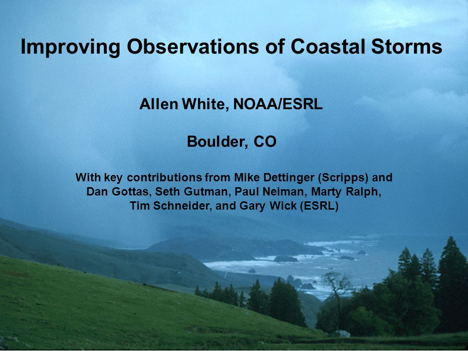 Improving Observations of Coastal Storms Allen White, NOAA/ESRL Boulder, CO With key contributions from Mike Dettinger (Scripps) and Dan Gottas, Seth