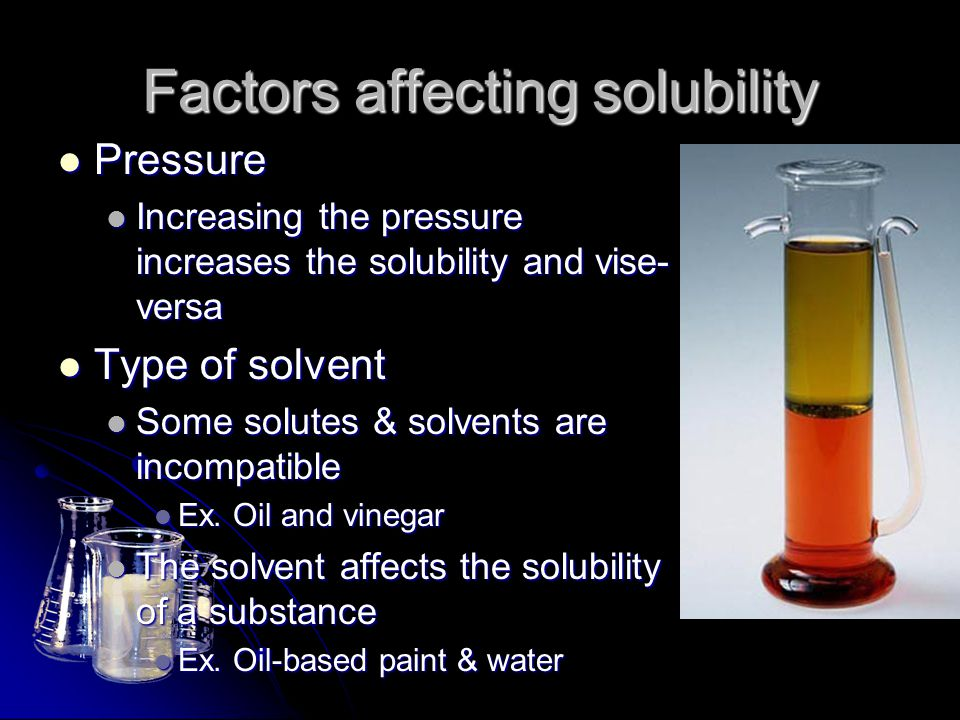 Factors affecting solubility Pressure Pressure Increasing the pressure increases the solubility and vise- versa Increasing the pressure increases the
