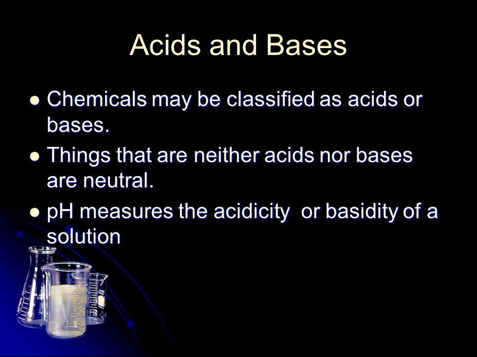 Acids and Bases Chemicals may be classified as acids or bases. Chemicals may be classified as acids or bases. Things that are neither acids nor bases