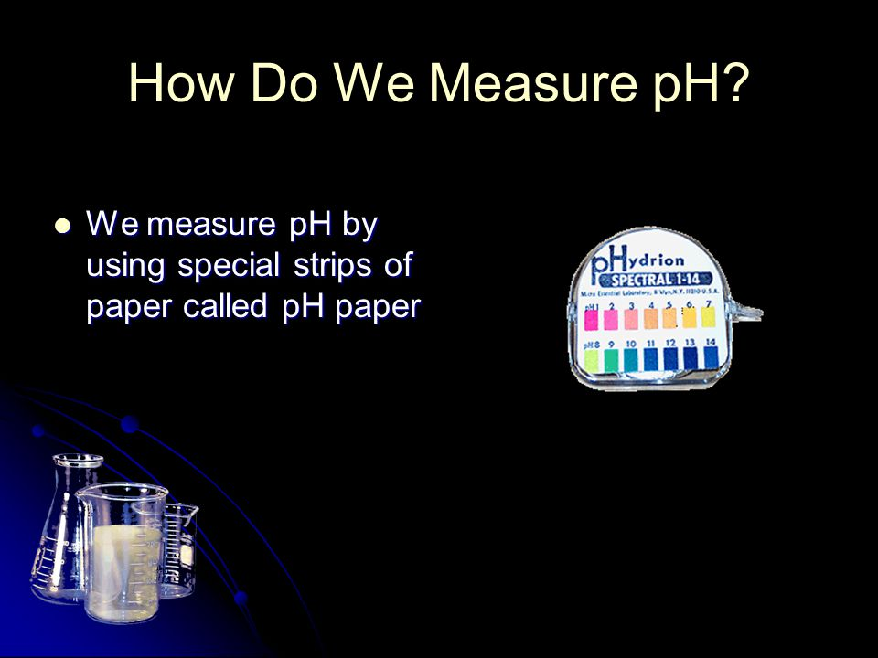 How Do We Measure pH? We measure pH by using special strips of paper called pH paper We measure pH by using special strips of paper called pH paper