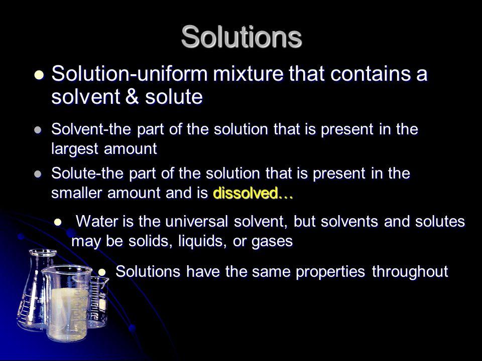 Solutions Solution-uniform mixture that contains a solvent & solute Solution-uniform mixture that contains a solvent & solute Solvent-the part of the