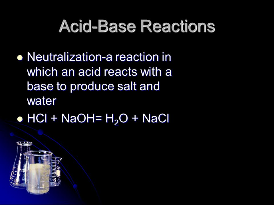 Acid-Base Reactions Neutralization-a reaction in which an acid reacts with a base to produce salt and water Neutralization-a reaction in which an acid
