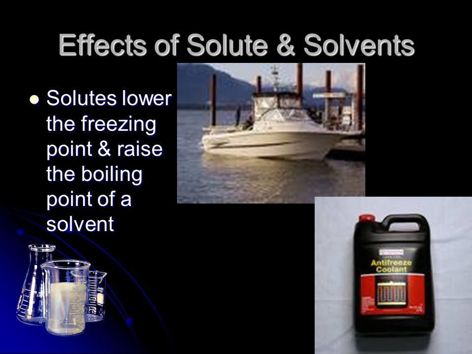Effects of Solute & Solvents Solutes lower the freezing point & raise the boiling point of a solvent Solutes lower the freezing point & raise the boil