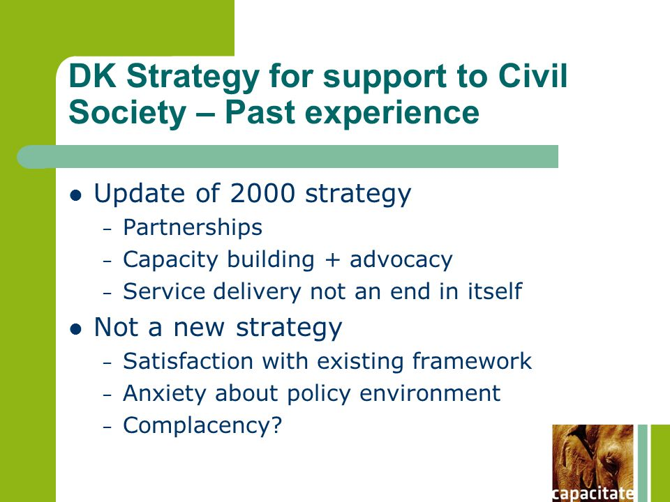 DK Strategy for support to Civil Society – Past experience Update of 2000 strategy – Partnerships – Capacity building + advocacy – Service delivery not an end in itself Not a new strategy – Satisfaction with existing framework – Anxiety about policy environment – Complacency