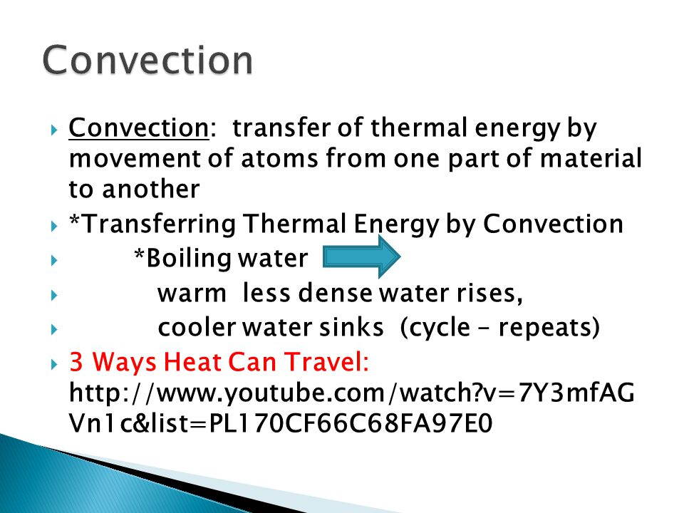  Convection: transfer of thermal energy by movement of atoms from one part of material to another  *Transferring Thermal Energy by Convection  *Boiling water  warm less dense water rises,  cooler water sinks (cycle – repeats)  3 Ways Heat Can Travel:   v=7Y3mfAG Vn1c&list=PL170CF66C68FA97E0
