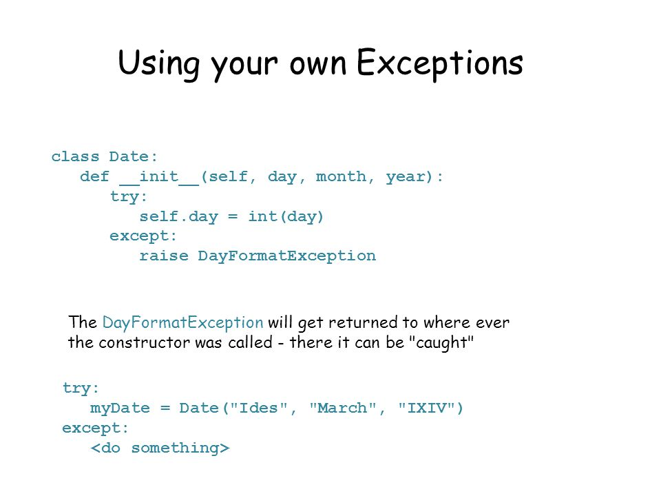 Using your own Exceptions class Date: def __init__(self, day, month, year): try: self.day = int(day) except: raise DayFormatException The DayFormatException will get returned to where ever the constructor was called - there it can be caught try: myDate = Date( Ides , March , IXIV ) except:
