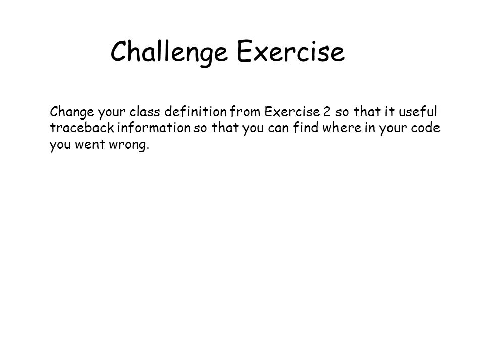 Challenge Exercise Change your class definition from Exercise 2 so that it useful traceback information so that you can find where in your code you went wrong.