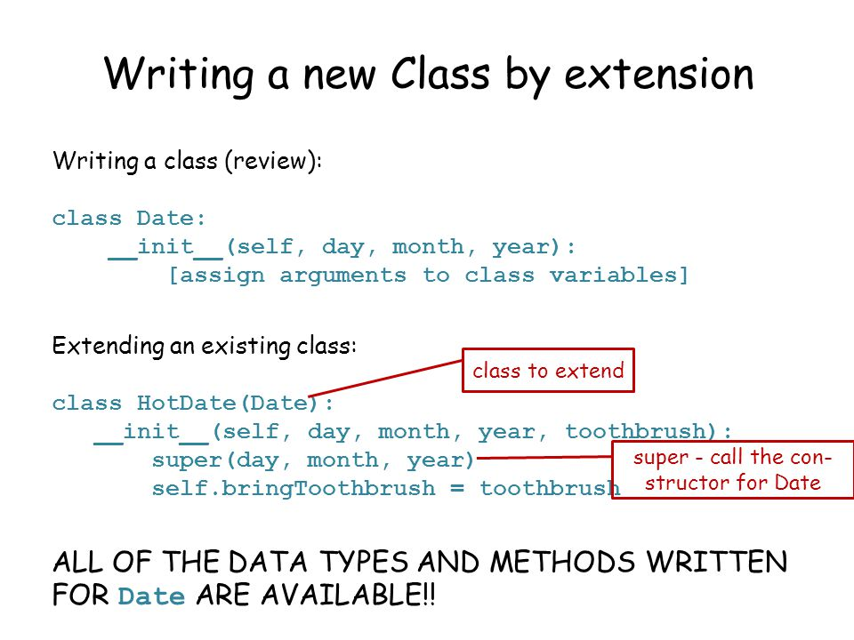Writing a new Class by extension Writing a class (review): class Date: __init__(self, day, month, year): [assign arguments to class variables] Extending an existing class: class HotDate(Date): __init__(self, day, month, year, toothbrush): super(day, month, year) self.bringToothbrush = toothbrush ALL OF THE DATA TYPES AND METHODS WRITTEN FOR Date ARE AVAILABLE!.