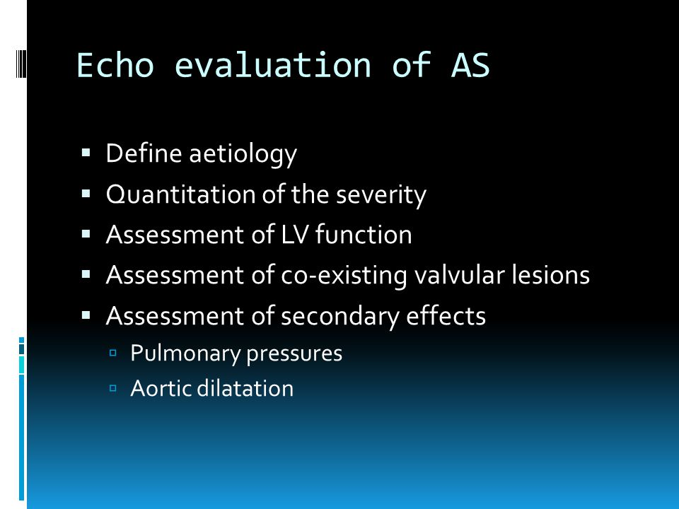 Echo evaluation of AS  Define aetiology  Quantitation of the severity  Assessment of LV function  Assessment of co-existing valvular lesions  Ass