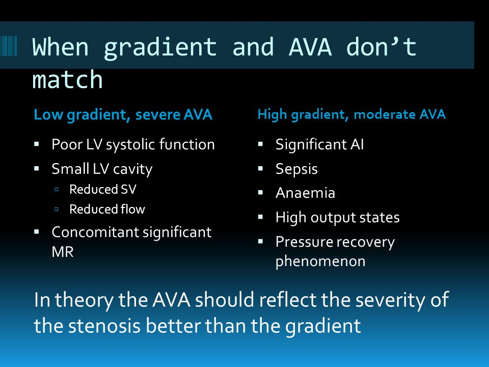 When gradient and AVA don't match Low gradient, severe AVA High gradient, moderate AVA  Poor LV systolic function  Small LV cavity  Reduced SV  Reduced flow  Concomitant significant MR  Significant AI  Sepsis  Anaemia  High output states  Pressure recovery phenomenon In theory the AVA should reflect the severity of the stenosis better than the gradient