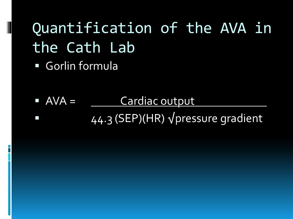Quantification of the AVA in the Cath Lab  Gorlin formula  AVA = Cardiac output  44.3 (SEP)(HR) √pressure gradient