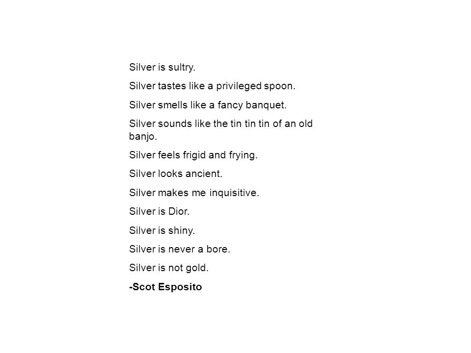 Silver is sultry. Silver tastes like a privileged spoon.