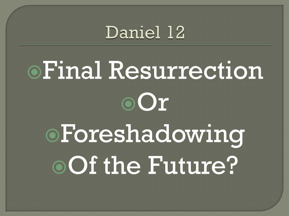  Daniel 12 foretold resurrection…  To eternal life…  At the end of the age  The historical and creedal view of the church has been that Daniel foretold the final resurrection at the end of human history.