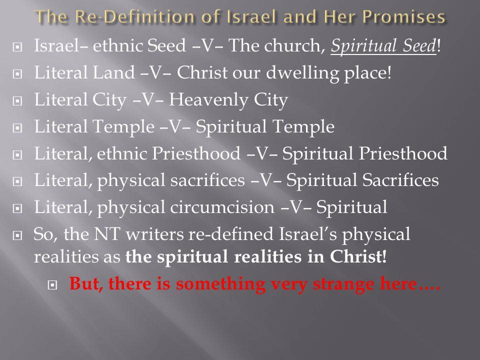  Israel– ethnic Seed –V– The church, Spiritual Seed !  Literal Land –V– Christ our dwelling place!  Literal City –V– Heavenly City  Literal Temple
