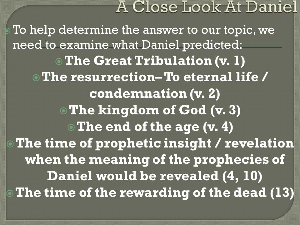  To help determine the answer to our topic, we need to examine what Daniel predicted:  The Great Tribulation (v.