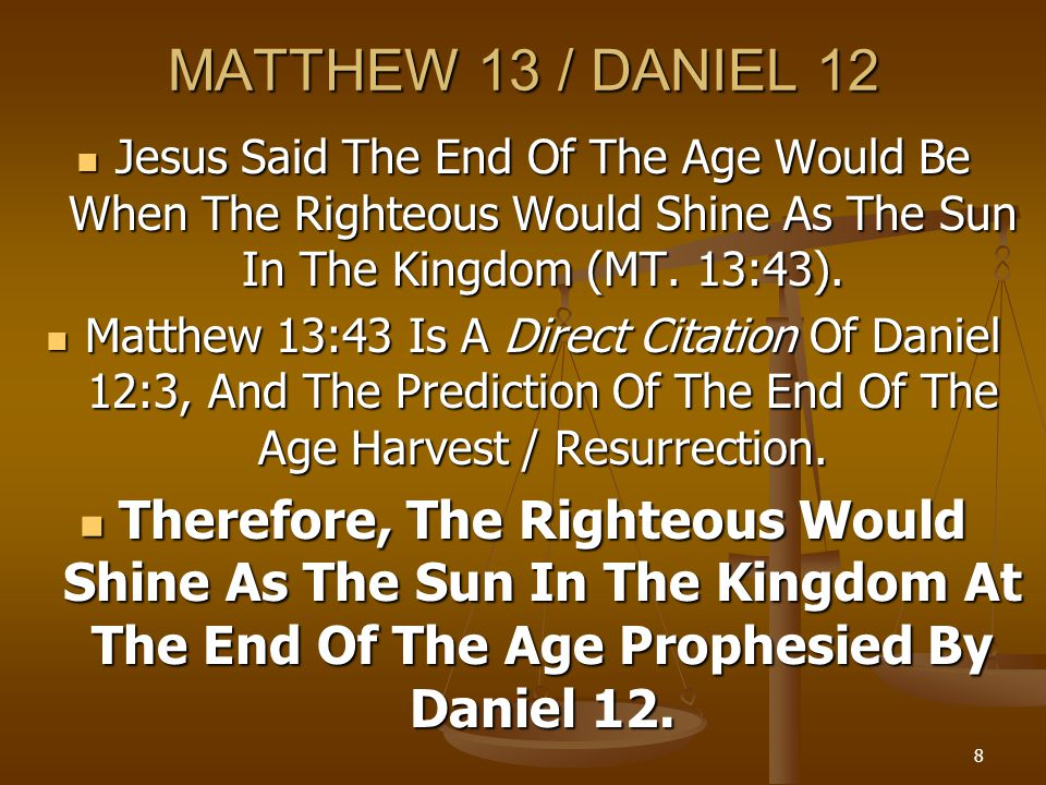 8 MATTHEW 13 / DANIEL 12 Jesus Said The End Of The Age Would Be When The Righteous Would Shine As The Sun In The Kingdom (MT. 13:43). Jesus Said The E