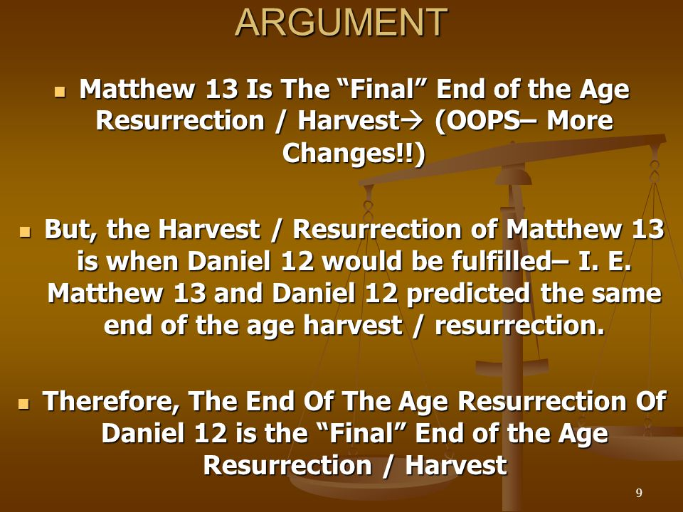 9ARGUMENT Matthew 13 Is The Final End of the Age Resurrection / Harvest  (OOPS– More Changes!!) Matthew 13 Is The Final End of the Age Resurrection / Harvest  (OOPS– More Changes!!) But, the Harvest / Resurrection of Matthew 13 is when Daniel 12 would be fulfilled– I.