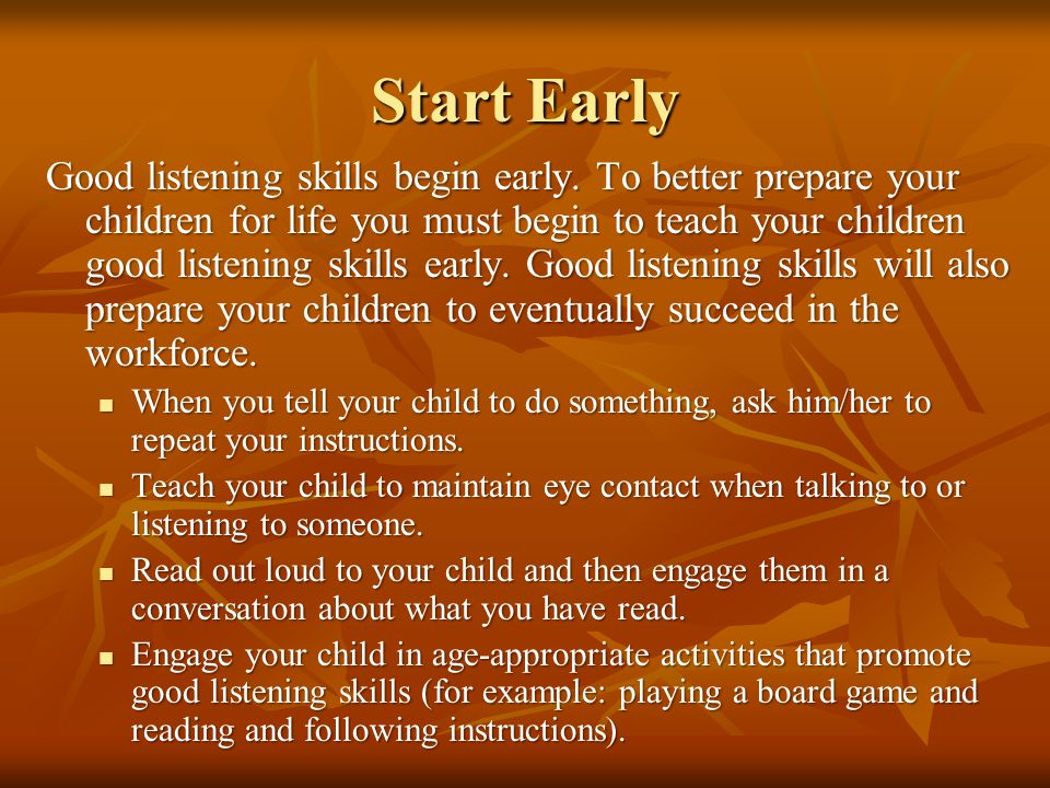 Start Early Good listening skills begin early. To better prepare your children for life you must begin to teach your children good listening skills ea