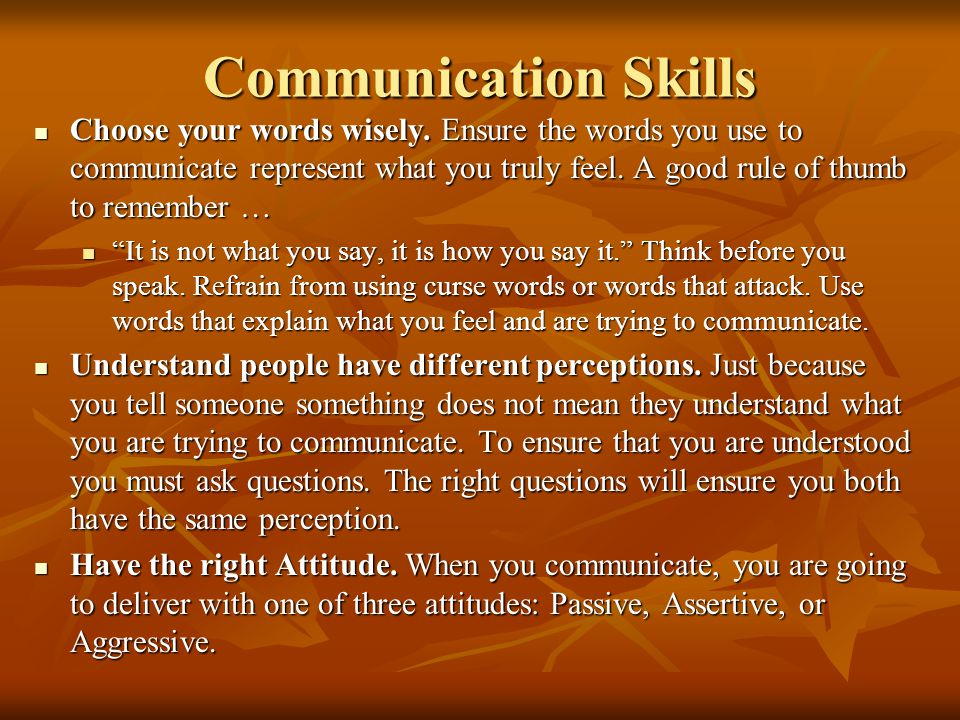 Communication Skills Choose your words wisely. Ensure the words you use to communicate represent what you truly feel. A good rule of thumb to remember