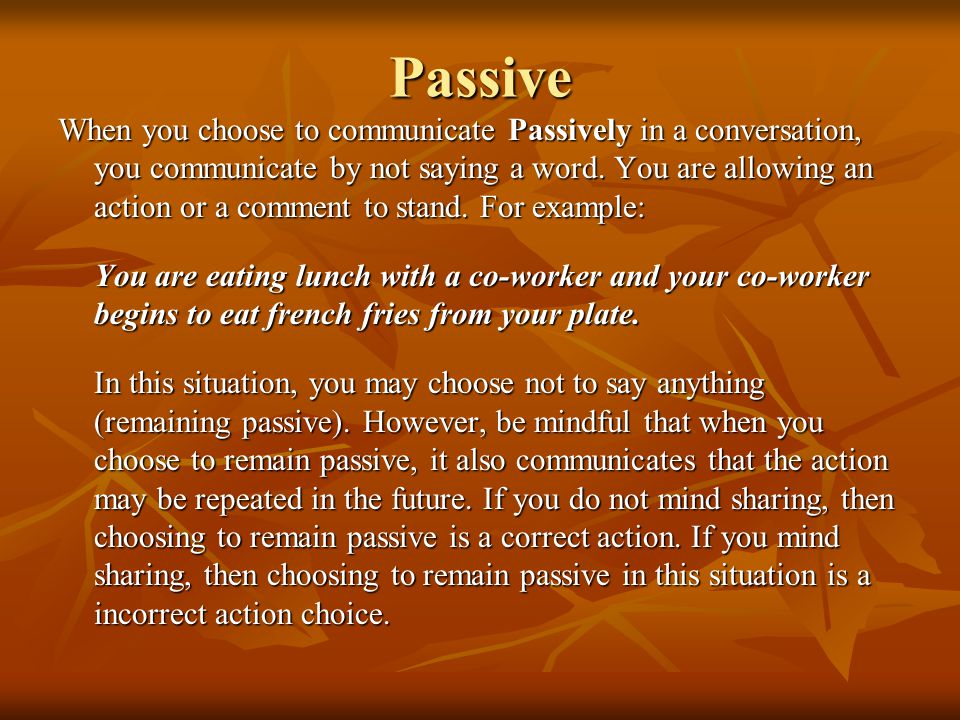 Passive When you choose to communicate Passively in a conversation, you communicate by not saying a word. You are allowing an action or a comment to s