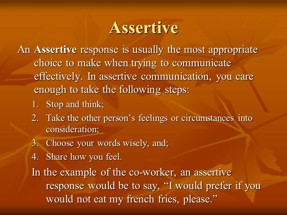Assertive An Assertive response is usually the most appropriate choice to make when trying to communicate effectively. In assertive communication, you