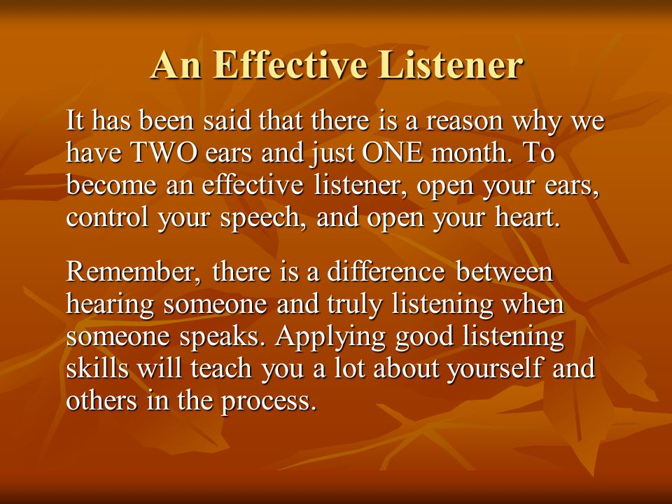 An Effective Listener It has been said that there is a reason why we have TWO ears and just ONE month. To become an effective listener, open your ears