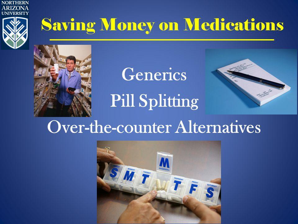 Saving Money on Medications Generics Pill Splitting Over-the-counter Alternatives